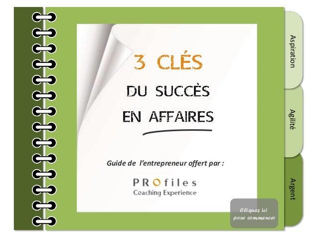 AspirationAgilitéArgent Guide de l'entrepreneur offert par : Cliquez ici pour commencer