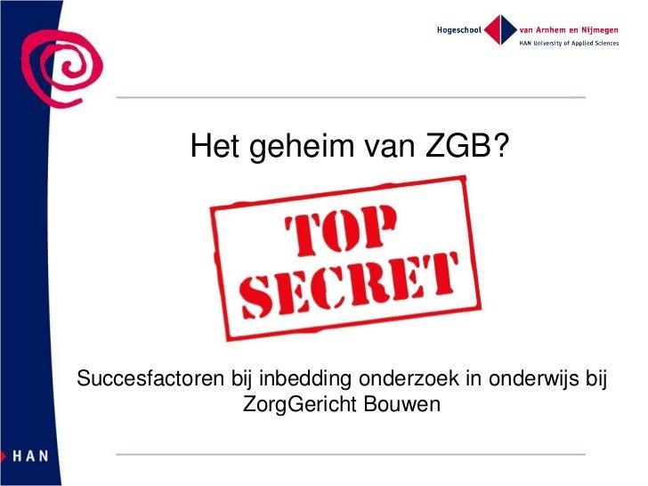 Het geheim van ZGB?Succesfactoren bij inbedding onderzoek in onderwijs bij                ZorgGericht Bouwen