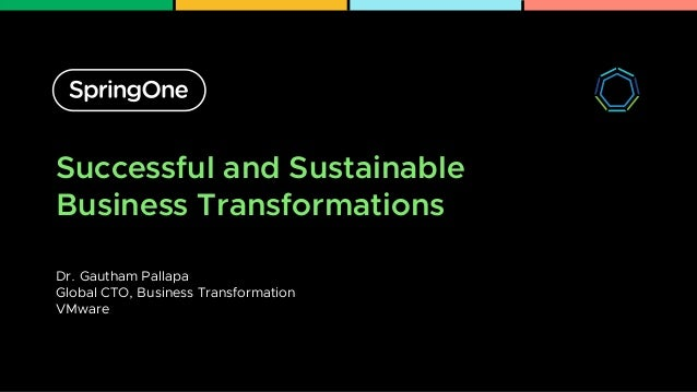 Successful and Sustainable Business Transformations Dr. Gautham Pallapa Global CTO, Business Transformation VMware