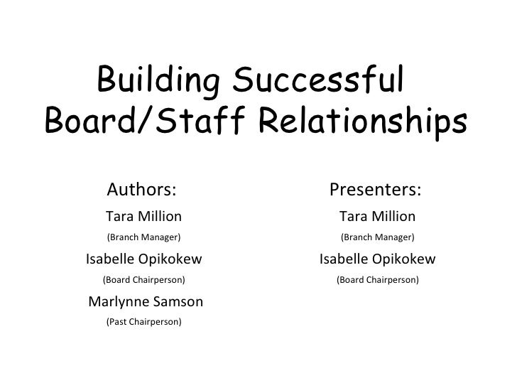 Building Successful  Board/Staff Relationships Authors:  Tara Million (Branch Manager) Isabelle Opikokew (Board Chairperso...