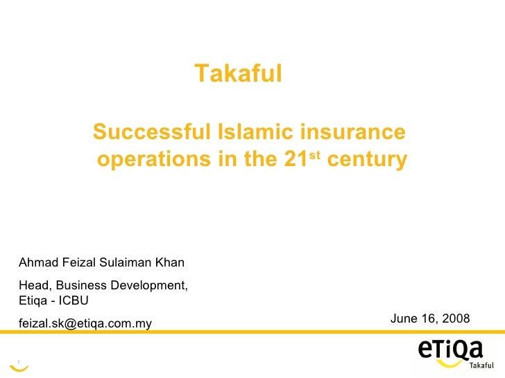 June 16, 2008 Takaful Successful Islamic insurance  operations in the 21 st  century Ahmad Feizal Sulaiman Khan Head, Busi...