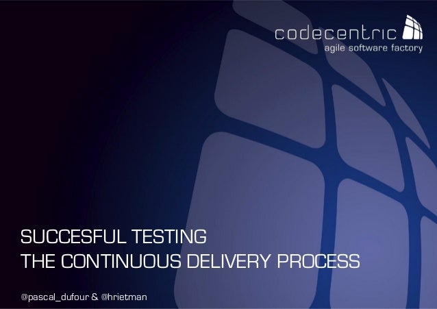 codecentric Nederland BV @pascal_dufour & @hrietman SUCCESFUL TESTING THE CONTINUOUS DELIVERY PROCESS
