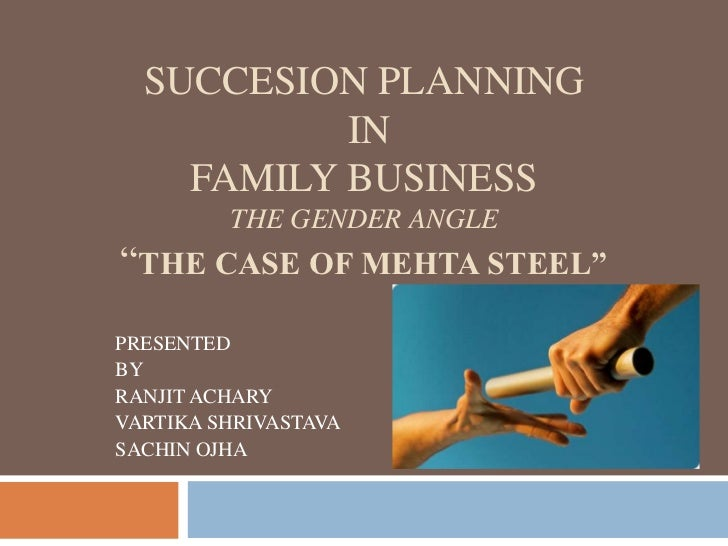 """SUCCESION PLANNING           IN    FAMILY BUSINESS         THE GENDER ANGLE""""THE CASE OF MEHTA STEEL""""PRESENTEDBYRANJIT ACHA..."""