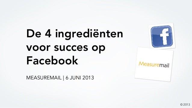 De 4 ingrediëntenvoor succes opFacebook© 2013MEASUREMAIL   6 JUNI 2013