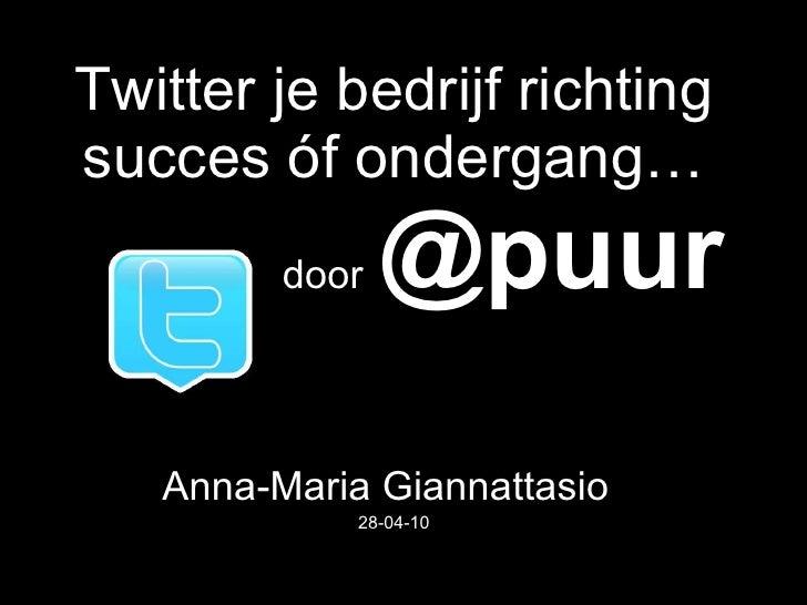 Twitter je bedrijf richting succes óf ondergang…   door   @puur   Anna-Maria Giannattasio   28-04-10