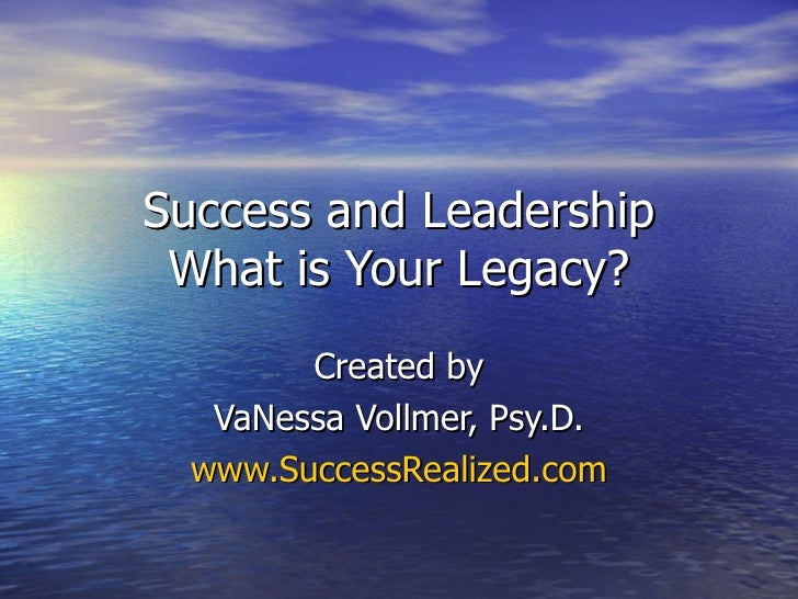 Success and Leadership What is Your Legacy? Created by VaNessa Vollmer, Psy.D. www.SuccessRealized.com