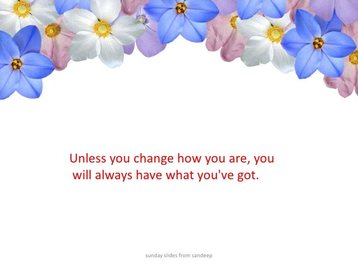 sunday slides from sandeep<br />Unless you change how you are, you<br /> will always have what you've got.<br />