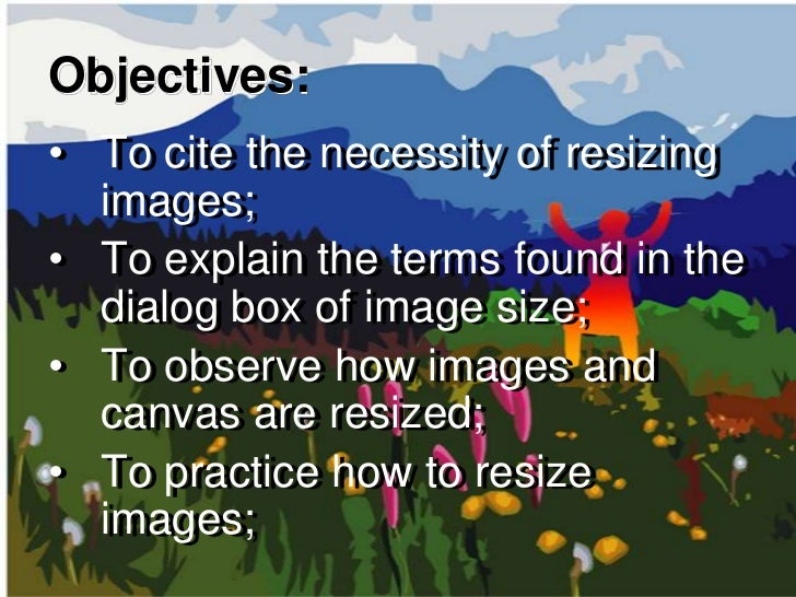 Objectives:• To cite the necessity of resizing  images;• To explain the terms found in the  dialog box of image size;• To ...