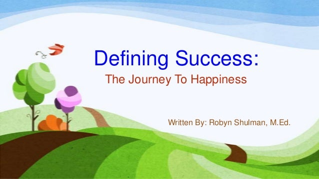 Defining Success: The Journey To Happiness           Written By: Robyn Shulman, M.Ed.
