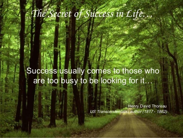 The Secret of Success in Life… Success usually comes to those who are too busy to be looking for it… Henry David Thoreau U...