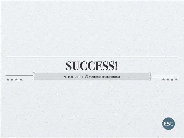 SUCCESS! что я знаю об успехе наверняка
