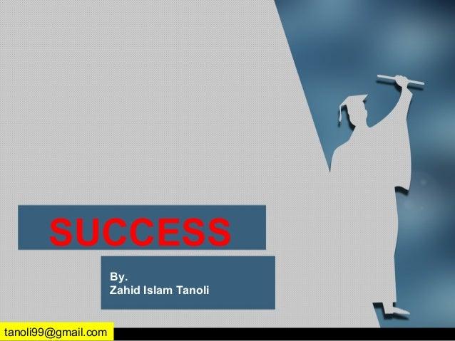 SUCCESS By. Zahid Islam Tanoli tanoli99@gmail.com
