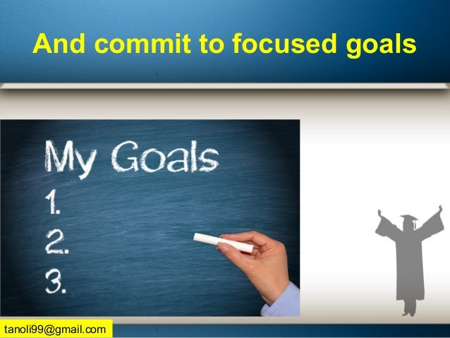And commit to focused goals tanoli99@gmail.com