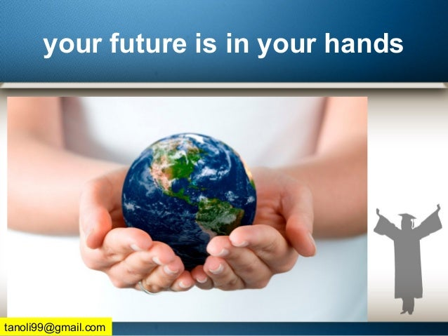 your future is in your hands tanoli99@gmail.com