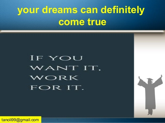 your dreams can definitely come true tanoli99@gmail.com