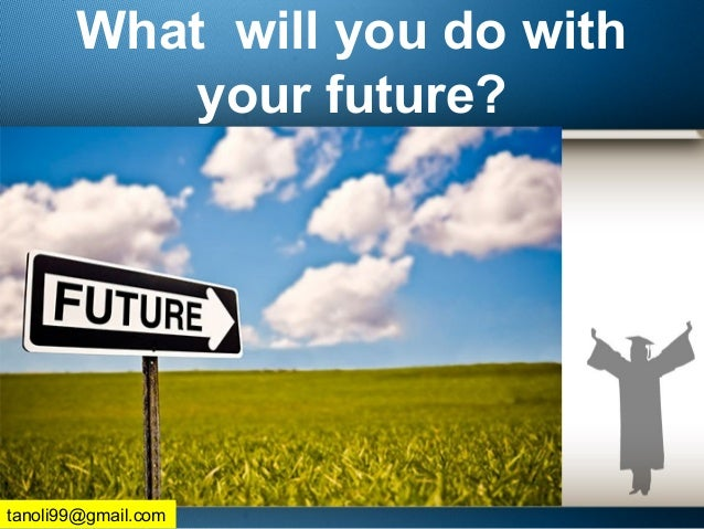 What will you do with your future? tanoli99@gmail.com