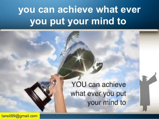 you can achieve what ever you put your mind to tanoli99@gmail.com