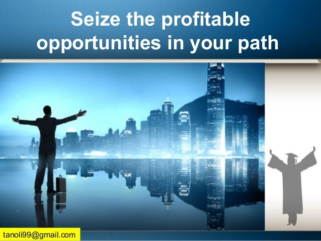 Seize the profitable opportunities in your path tanoli99@gmail.com