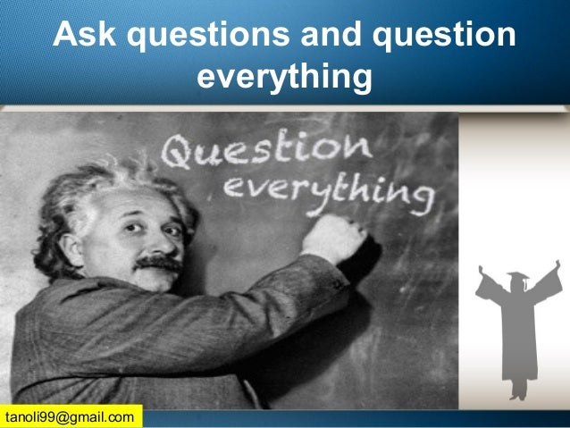 Ask questions and question everything tanoli99@gmail.com
