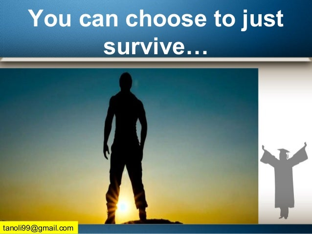 You can choose to just survive… tanoli99@gmail.com