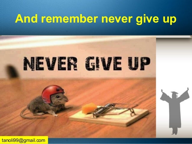 And remember never give up tanoli99@gmail.com