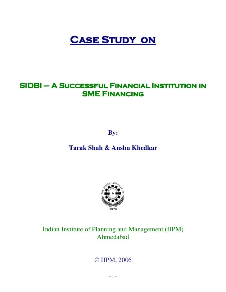 Case Study onSIDBI – A Successful Financial Institution in              SME Financing                            By:      ...