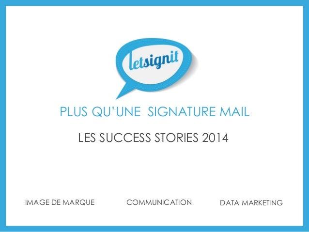 PLUS QU'UNE SIGNATURE MAIL  IMAGE DE MARQUE  COMMUNICATION  DATA MARKETING  LES SUCCESS STORIES 2014