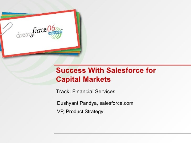 Success With Salesforce for Capital Markets Dushyant Pandya, salesforce.com VP, Product Strategy Track: Financial Services