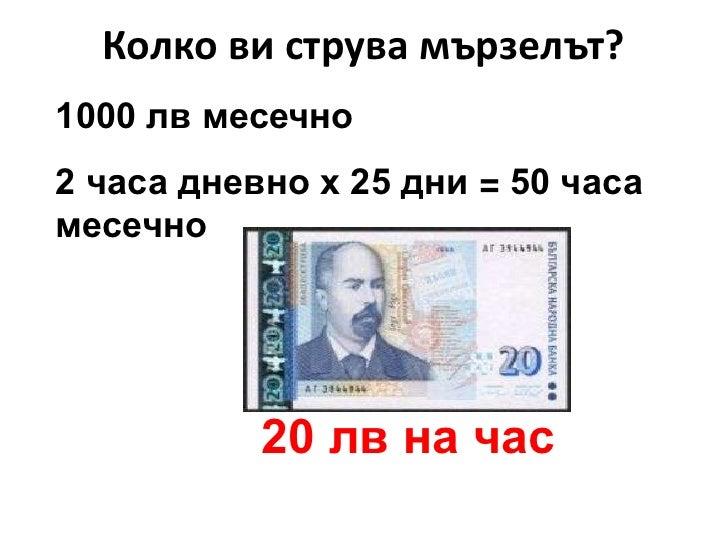 Колко ви струва мързелът?<br />1000 лв месечно<br />2 часа дневно х 25 дни = 50 часа месечно<br />       20 лв на час<br />