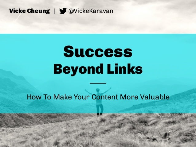Success Beyond Links How To Make Your Content More Valuable Vicke Cheung | @VickeKaravan