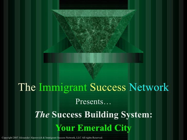 The  Immigrant   Success   Network Presents… The  Success Building System: Your Emerald City Copyright 2007 Alexander Alpe...
