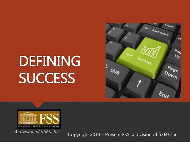 DEFINING SUCCESS A division of fi360, Inc. Copyright 2013 – Present FSS, a division of fi360, Inc.