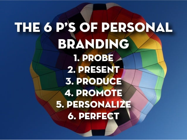 the 6 p's of personal branding 1. probe 2. present 3. produce 4. promote 5. personalize 6. perfect
