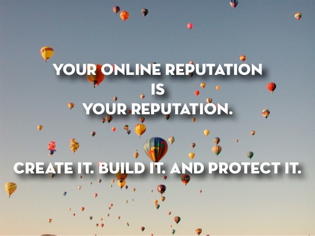 your online reputation is your reputation. ! ! create it. build it. and protect it.