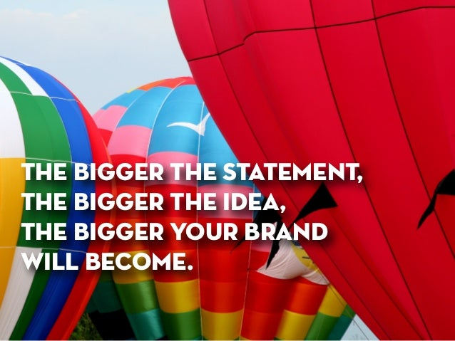 the bigger the statement,  the bigger the idea,  the bigger your brand  will become.