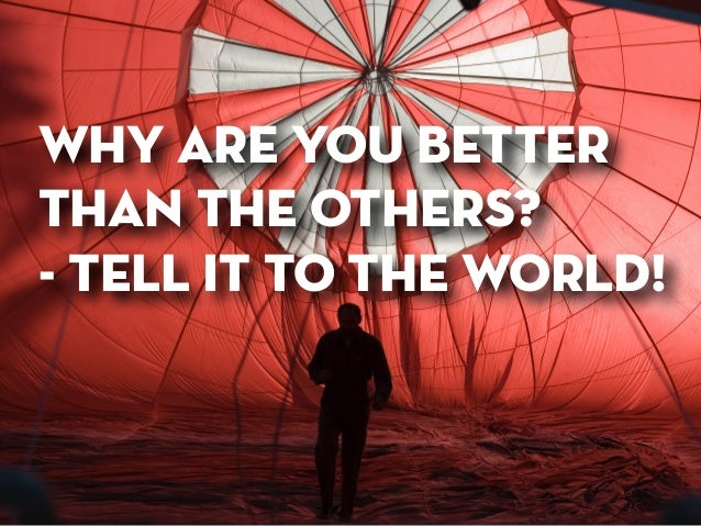 why are you better  than the others? - tell it to the world!