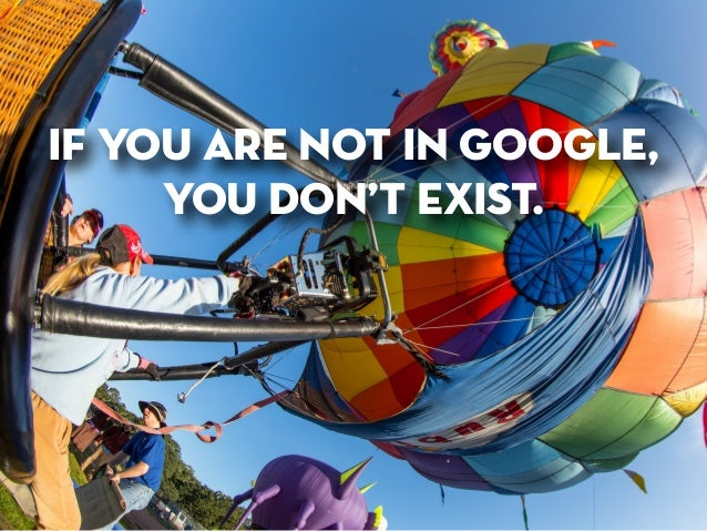 if you are not in google,  you don't exist.