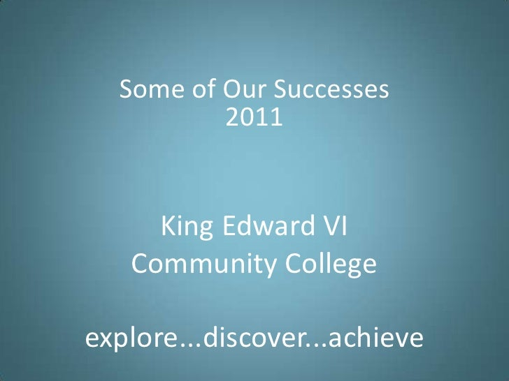 Some of Our Successes<br />2011<br />King Edward VICommunity Collegeexplore...discover...achieve<br />