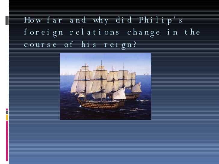 How far and why did Philip's foreign relations change in the course of his reign?