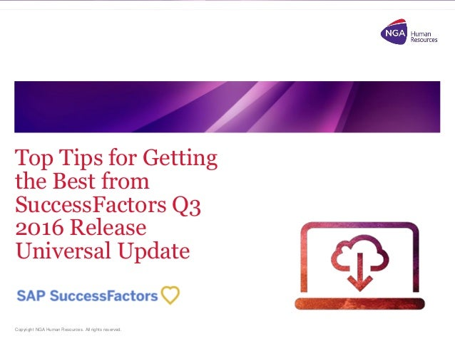 Copyright NGA Human Resources. All rights reserved. Top Tips for Getting the Best from SuccessFactors Q3 2016 Release Univ...