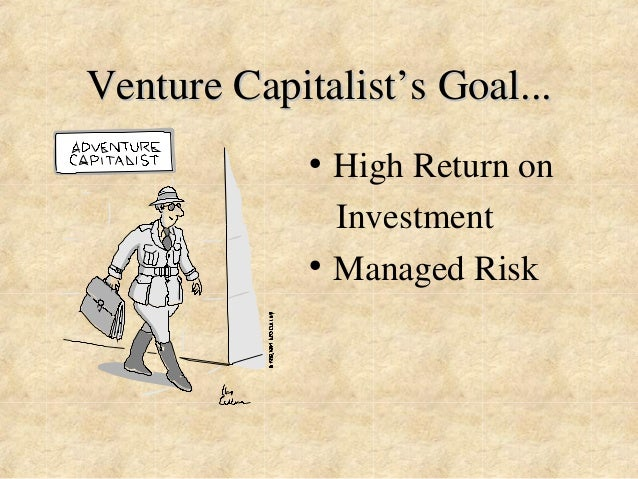 Venture Capitalist''s Goal...  • High Return on  Investment  • Managed Risk