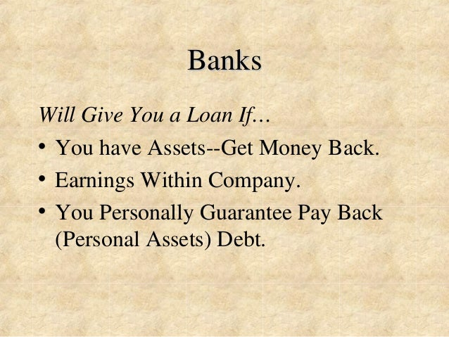 Banks  Will Give You a Loan If…  • You have Assets--Get Money Back.  • Earnings Within Company.  • You Personally Guarante...