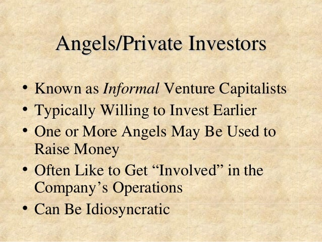 Angels/Private Investors  • Known as Informal Venture Capitalists  • Typically Willing to Invest Earlier  • One or More An...