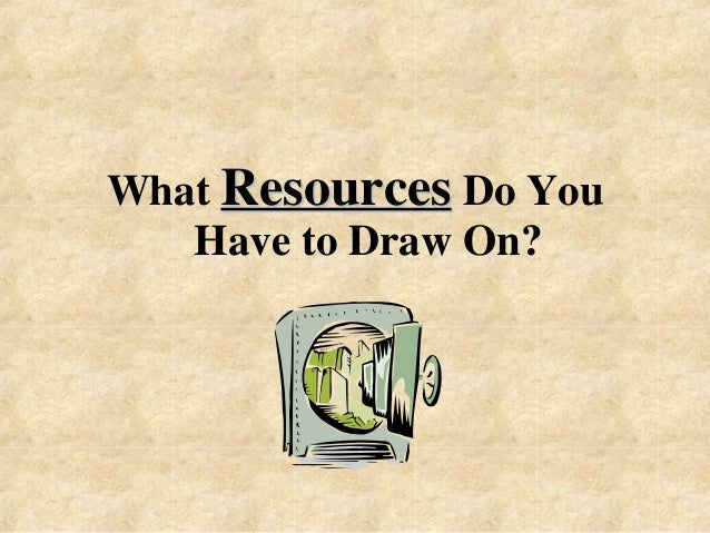 What Resources Do You  Have to Draw On?