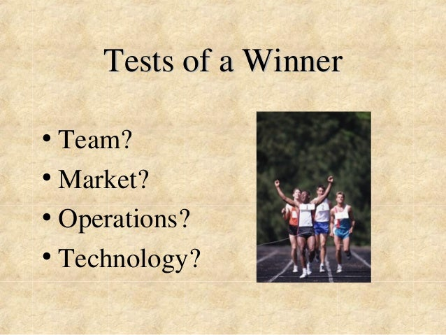 Tests of a Winner  • Team?  • Market?  • Operations?  • Technology?