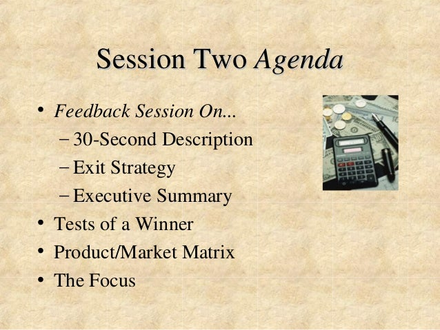 Session Two Agenda  • Feedback Session On...  – 30-Second Description  – Exit Strategy  – Executive Summary  • Tests of a ...