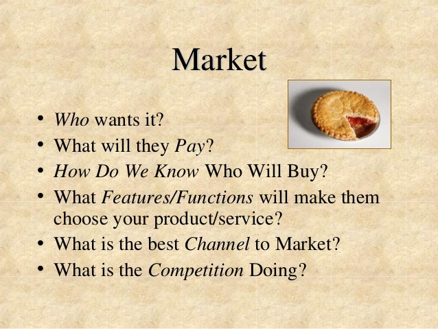 Market  • Who wants it?  • What will they Pay?  • How Do We Know Who Will Buy?  • What Features/Functions will make them  ...