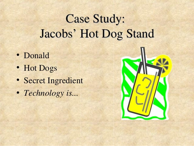 Case Study:  Jacobs'' Hot Dog Stand  • Donald  • Hot Dogs  • Secret Ingredient  • Technology is...