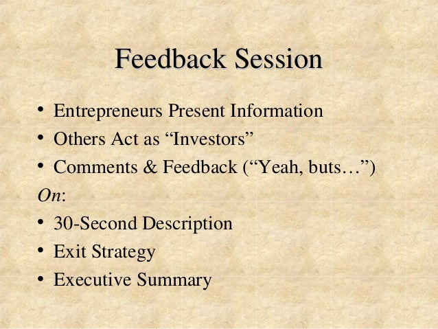 """Feedback Session  • Entrepreneurs Present Information  • Others Act as """"Investors""""  • Comments & Feedback (""""Yeah, buts…"""") ..."""