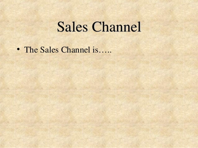 Sales Channel  • The Sales Channel is…..